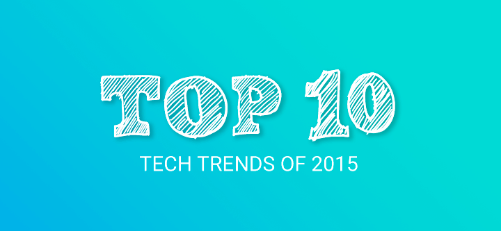 Top 10 Tech Trends of 2015 (and what's in store for 2016)