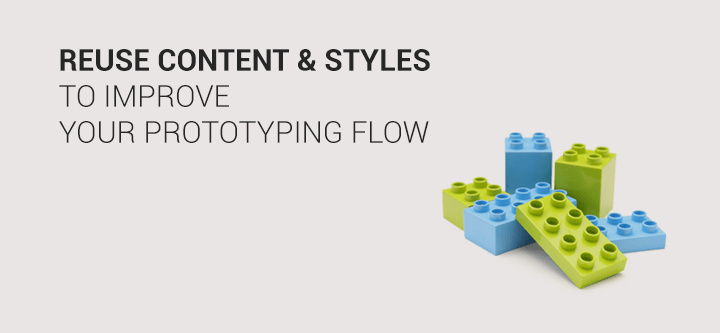 Improve your prototyping flow by reusing content & styles
