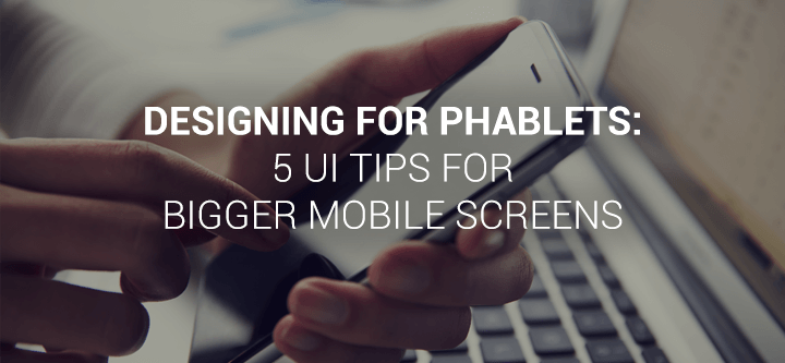 Designing for phablets: 5 UI tips for bigger mobile screens