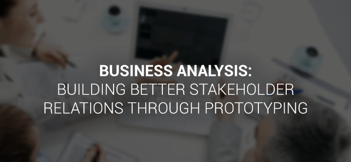 Business Analysis: building better stakeholder relations through prototyping