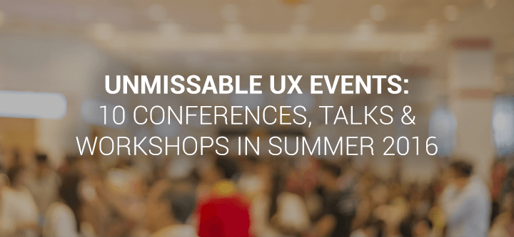 Unmissable UX Events: 10 conferences, talks and workshops in Summer 2016